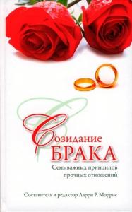 Созидание брака. Семь важных принципов прочных отношений