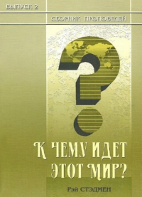 К чему идет этот мир? Сборник проповедей. Выпуск 2