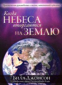 Когда небеса вторгаются на землю. Практическое руководство к жизни, наполненной чудесами