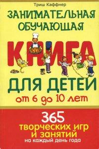 Занимательная обучающая книга для детей от 6 до 10 лет. 365 творческих игр и занятий на каждый день