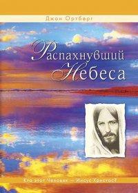 Распахнувший небеса. Кто этот Человек - Иисус Христос?