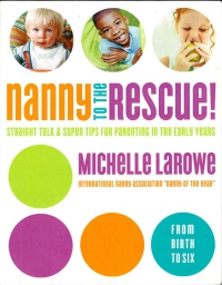 Nanny to the Rescue! Straight Talk and Super Tips for Parenting in tne Early Years