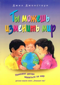 Ты можешь изменить мир. Поможем детям молиться за мир (детская версия книги)