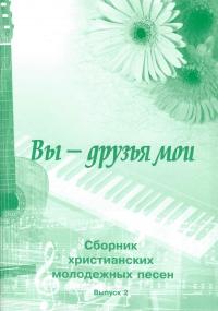 Вы - друзья мои. Сборник христианских молодежных песен. Выпуск 2