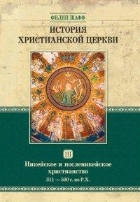 История христианской церкви. Том 3. Никейское и посленикейское христианство 311-590 г. по Р.Х.