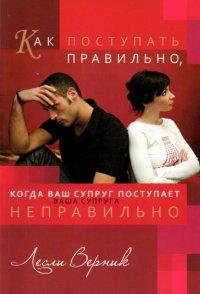 Как поступать правильно, когда ваш супруг (ваша супруга) поступает неправильно